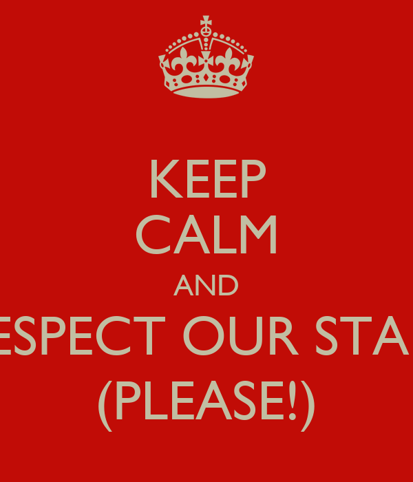 KEEP CALM AND RESPECT OUR STAFF (PLEASE!)