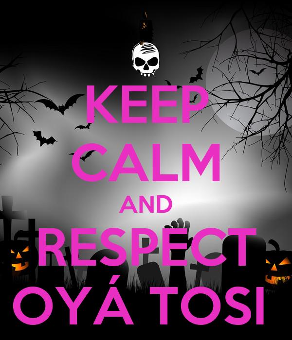 KEEP CALM AND RESPECT OYÁ TOSI