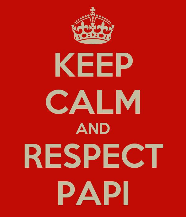 KEEP CALM AND RESPECT PAPI