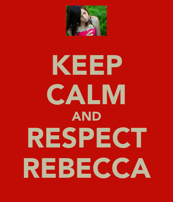 KEEP CALM AND RESPECT REBECCA