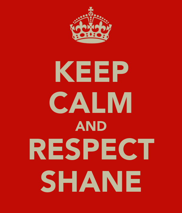 KEEP CALM AND RESPECT SHANE