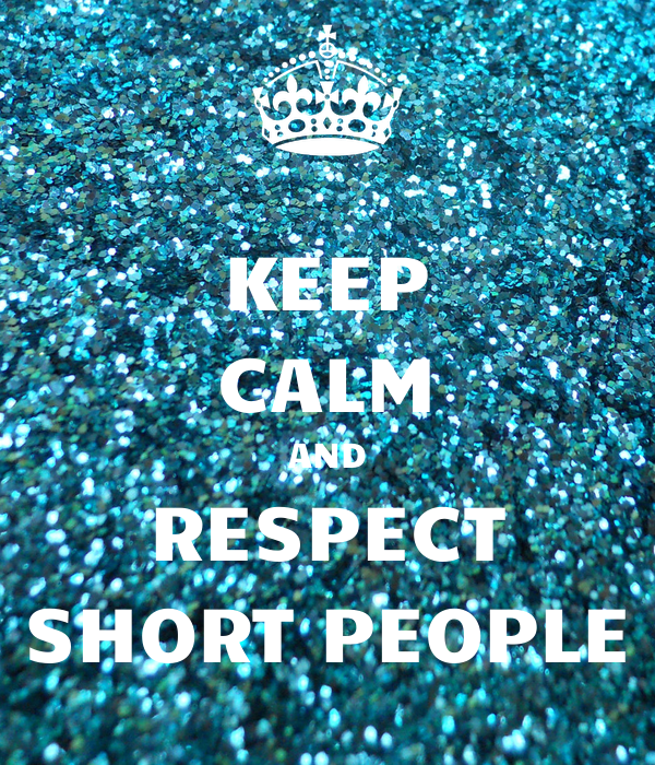 KEEP CALM AND RESPECT SHORT PEOPLE