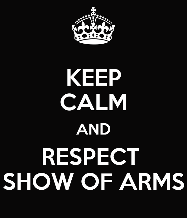 KEEP CALM AND RESPECT  SHOW OF ARMS