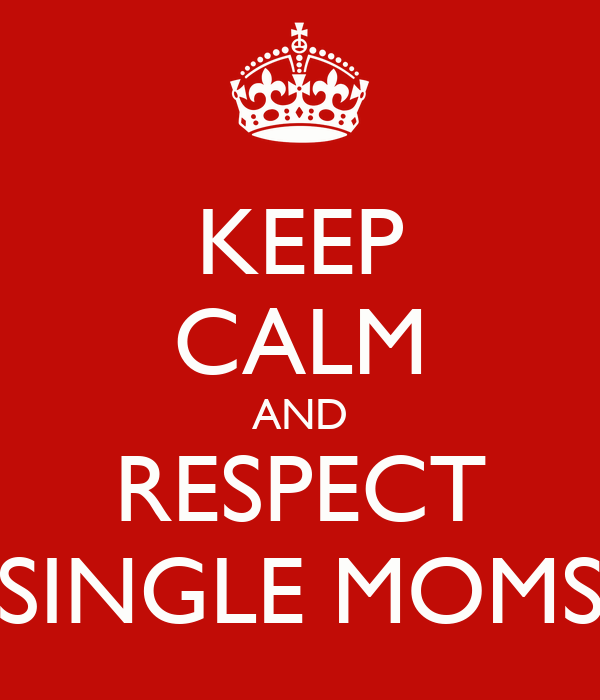 KEEP CALM AND RESPECT SINGLE MOMS