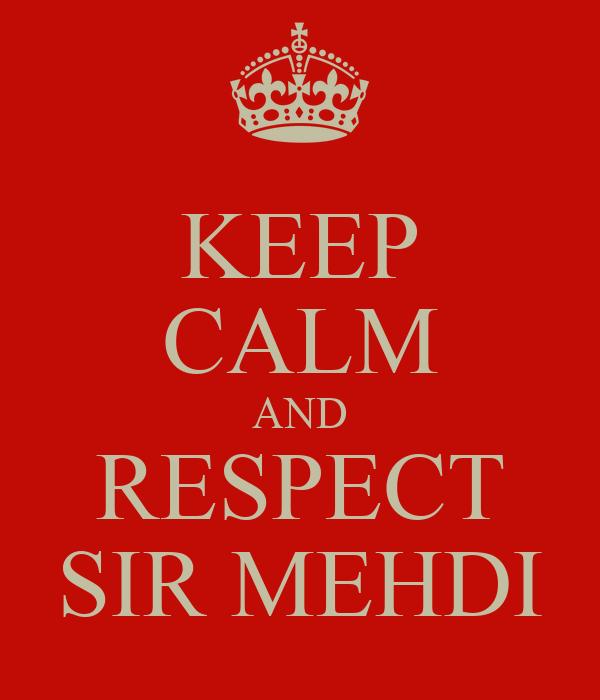 KEEP CALM AND RESPECT SIR MEHDI