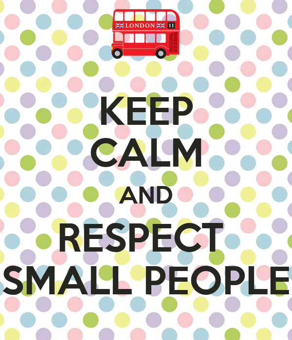 KEEP CALM AND RESPECT  SMALL PEOPLE