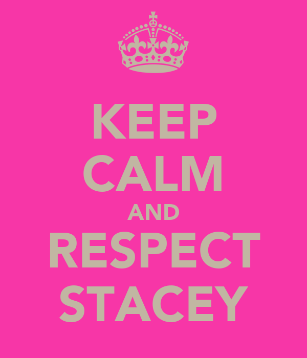 KEEP CALM AND RESPECT STACEY