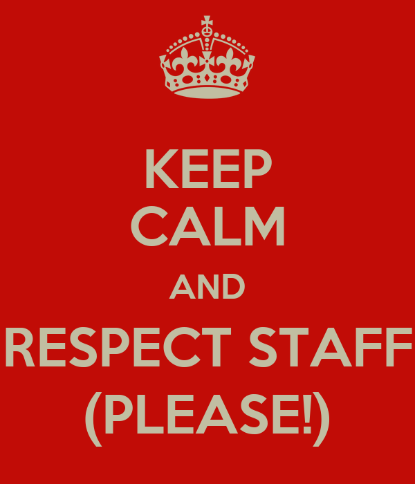 KEEP CALM AND RESPECT STAFF (PLEASE!)