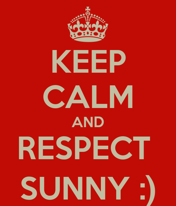 KEEP CALM AND RESPECT  SUNNY :)