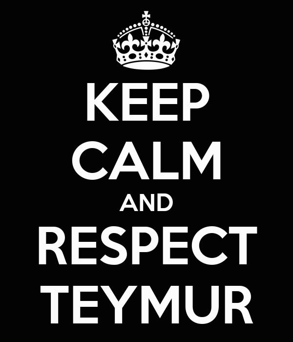KEEP CALM AND RESPECT TEYMUR