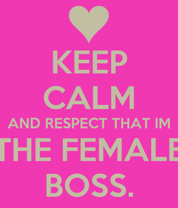 KEEP CALM AND RESPECT THAT IM THE FEMALE BOSS.