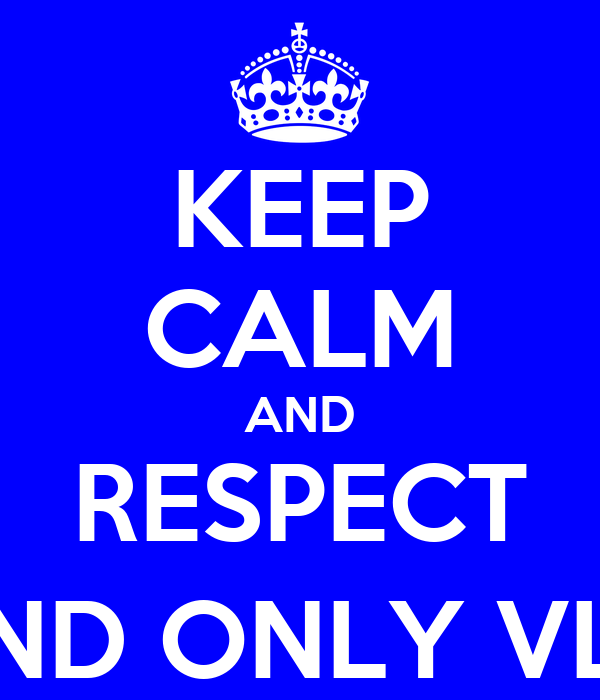 KEEP CALM AND RESPECT THE 1 AND ONLY VL(KILLO)