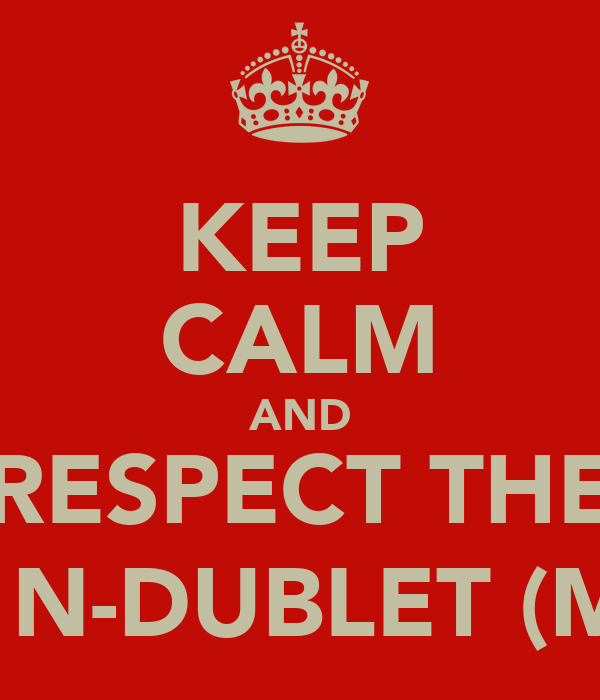KEEP CALM AND RESPECT THE #1 N-DUBLET (ME)