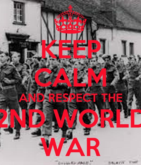 KEEP CALM AND RESPECT THE 2ND WORLD WAR