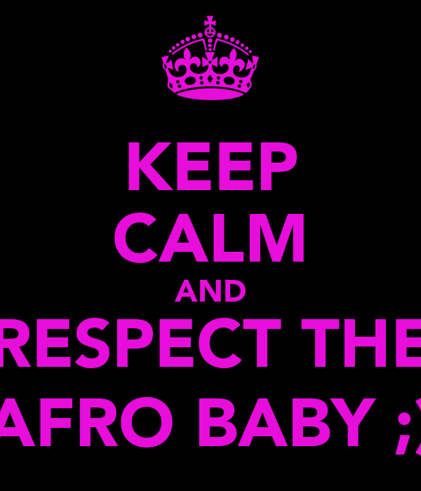 KEEP CALM AND RESPECT THE AFRO BABY ;)