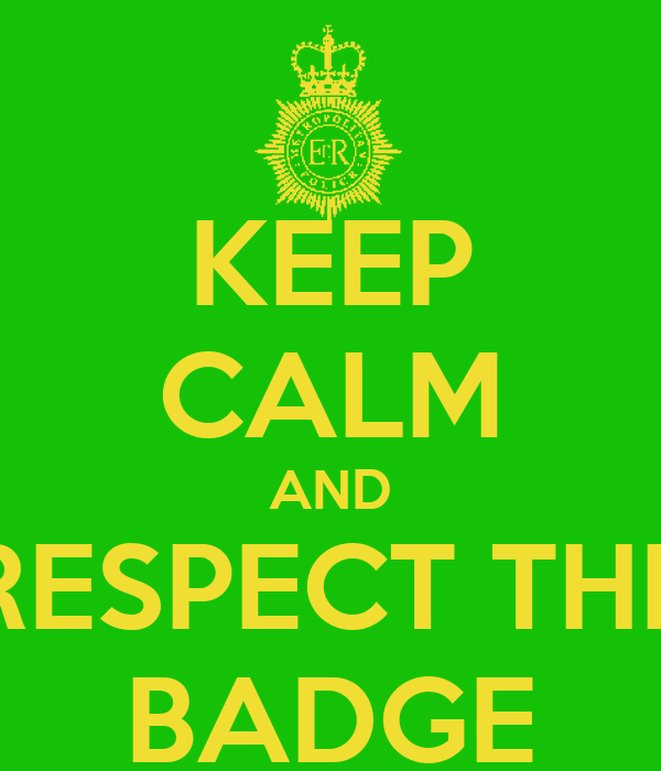 KEEP CALM AND RESPECT THE BADGE