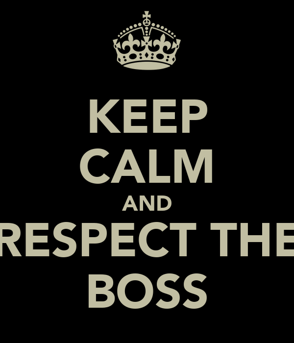 KEEP CALM AND RESPECT THE BOSS