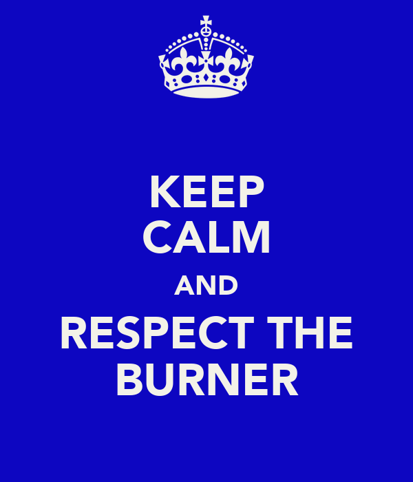 KEEP CALM AND RESPECT THE BURNER