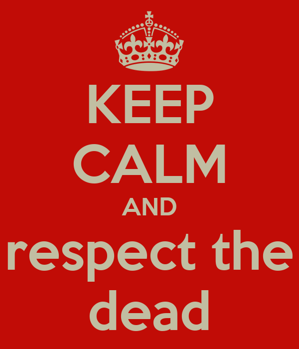 KEEP CALM AND respect the dead