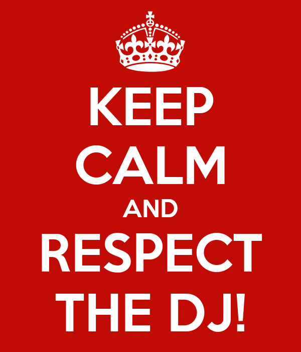 KEEP CALM AND RESPECT THE DJ!