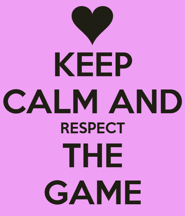 KEEP CALM AND RESPECT  THE  GAME
