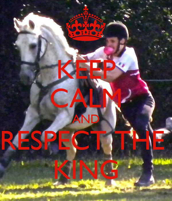 KEEP CALM AND RESPECT THE  KING