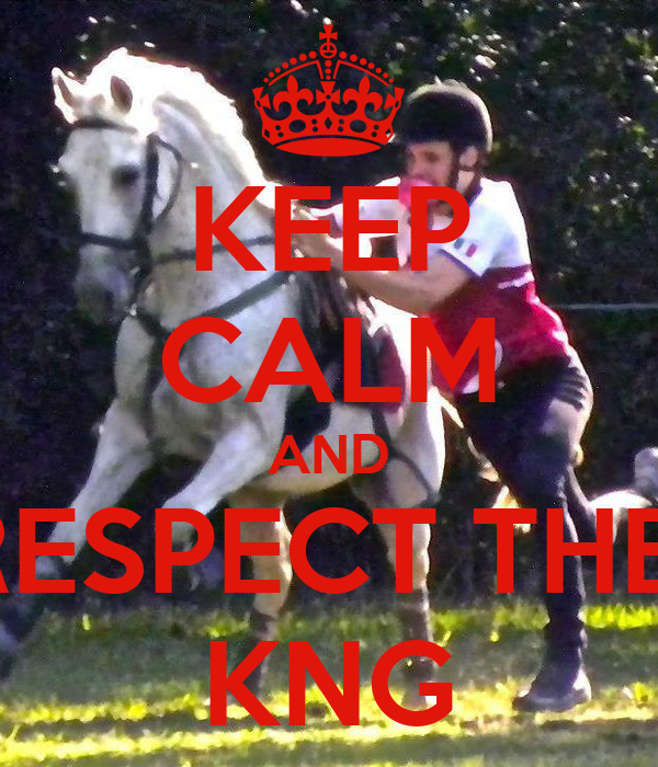 KEEP CALM AND RESPECT THE  KNG