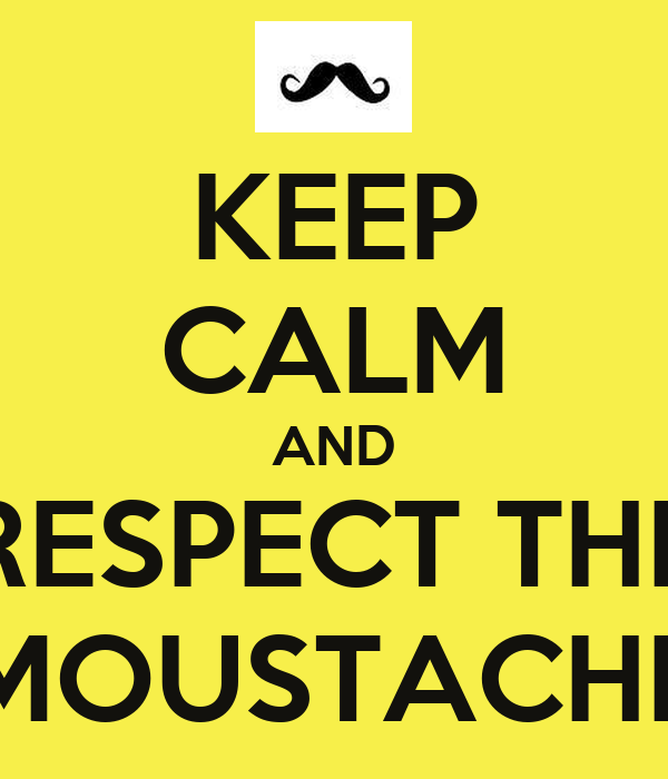 KEEP CALM AND RESPECT THE MOUSTACHE