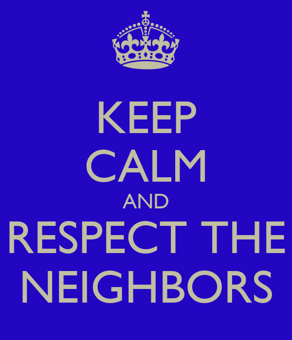 KEEP CALM AND RESPECT THE NEIGHBORS