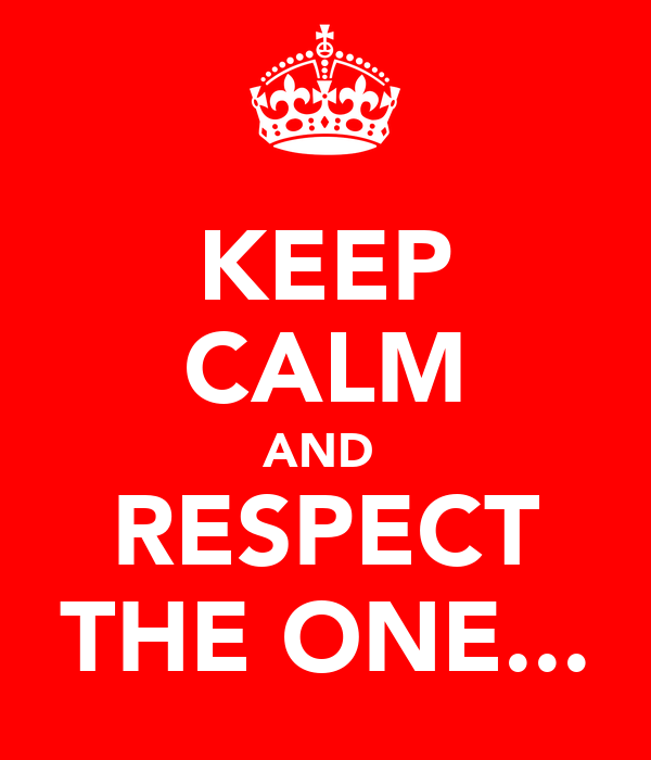 KEEP CALM AND  RESPECT THE ONE...