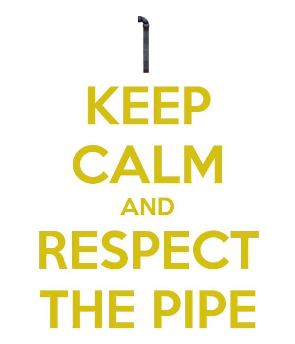 KEEP CALM AND RESPECT THE PIPE