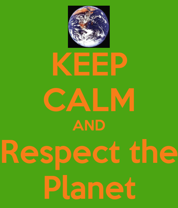 KEEP CALM AND Respect the Planet