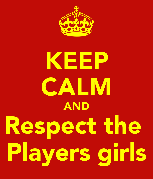 KEEP CALM AND Respect the  Players girls