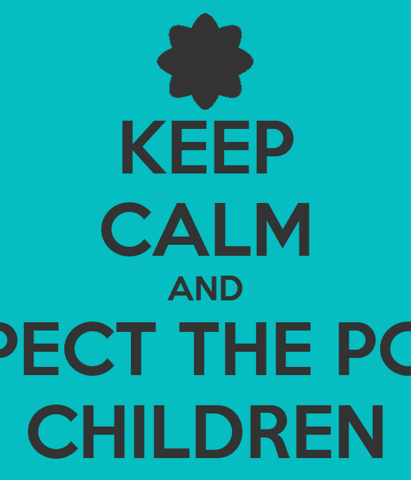 KEEP CALM AND RESPECT THE POOR  CHILDREN