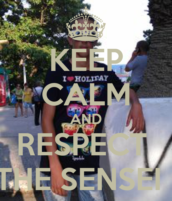KEEP CALM AND RESPECT  THE SENSEI !
