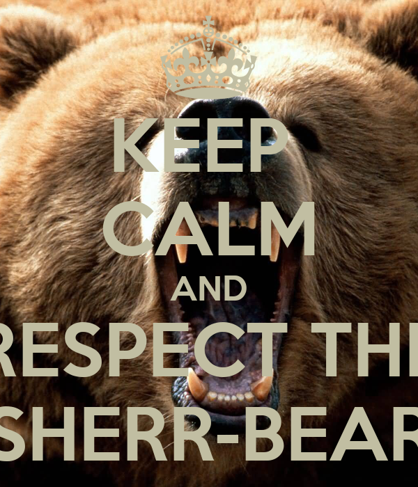 KEEP  CALM AND RESPECT THE SHERR-BEAR