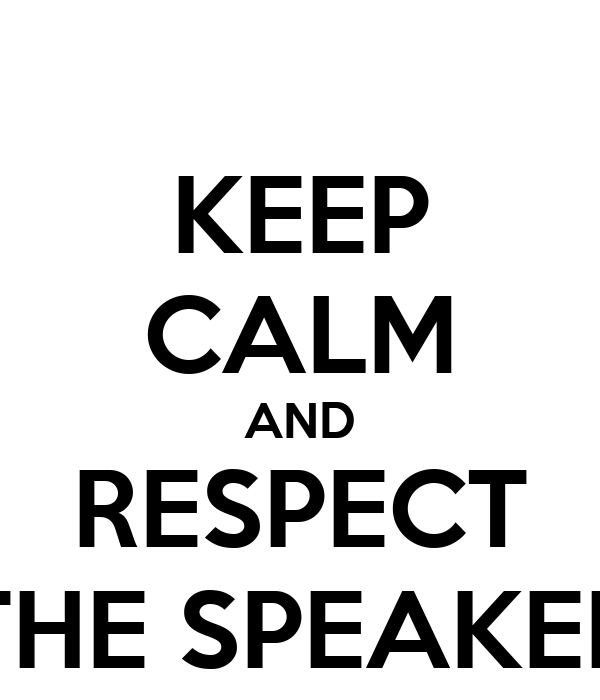 KEEP CALM AND RESPECT THE SPEAKER