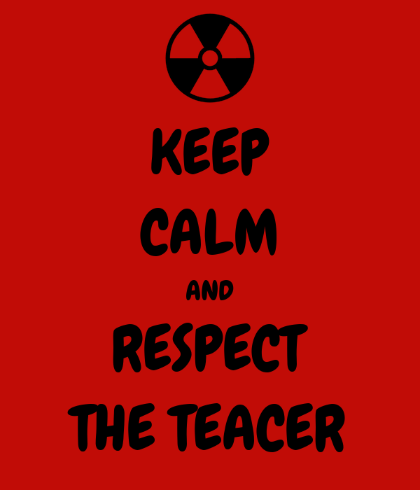 KEEP CALM AND RESPECT THE TEACER