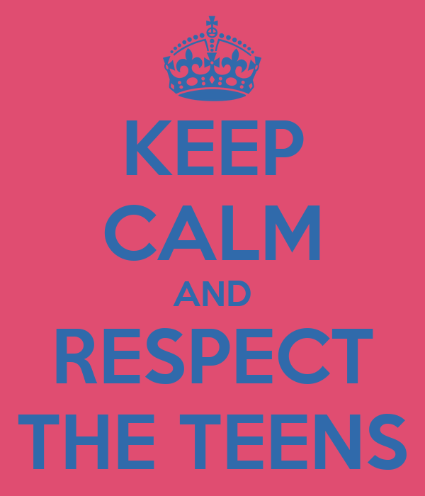KEEP CALM AND RESPECT THE TEENS