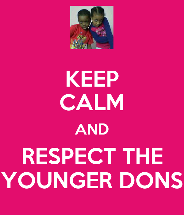 KEEP CALM AND RESPECT THE YOUNGER DONS