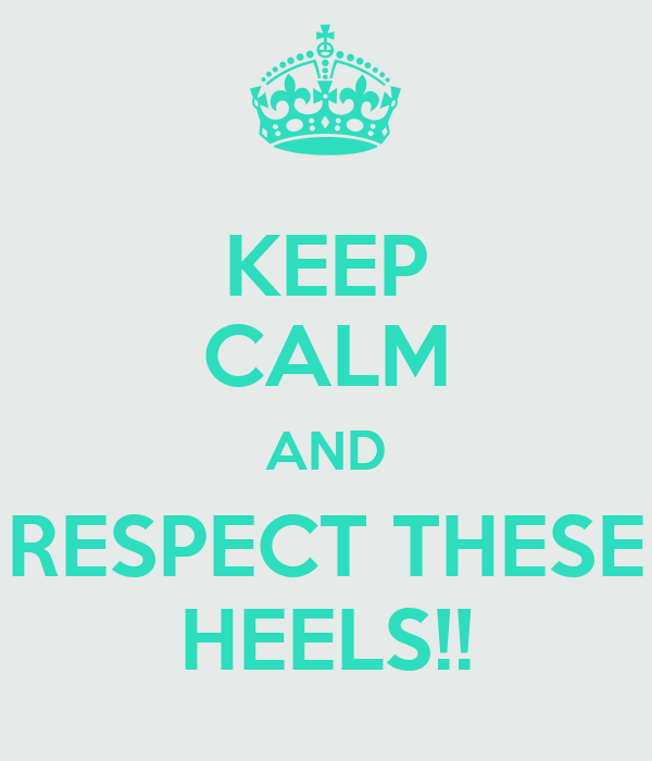 KEEP CALM AND RESPECT THESE HEELS!!