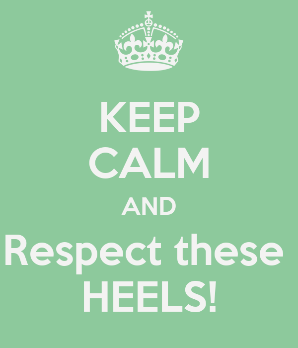 KEEP CALM AND Respect these  HEELS!
