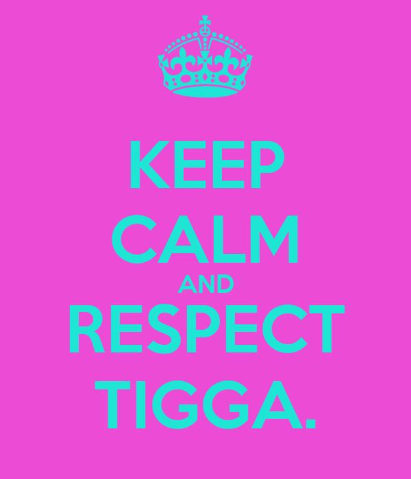 KEEP CALM AND RESPECT TIGGA.