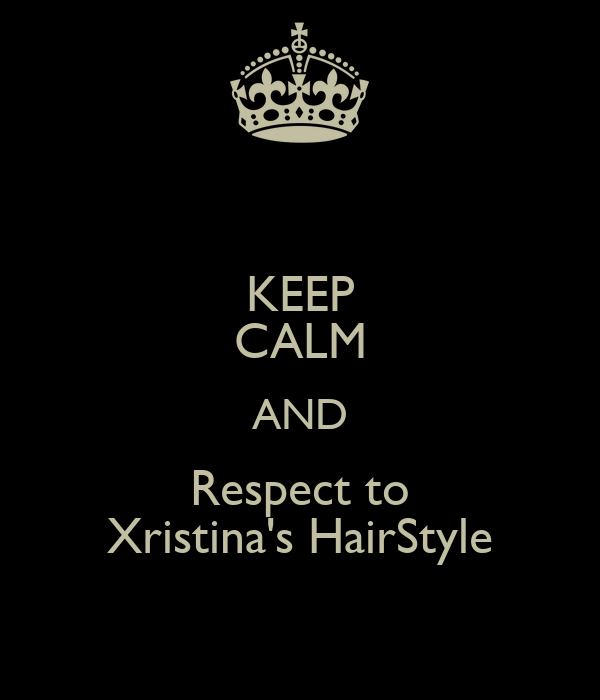 KEEP CALM AND Respect to Xristina's HairStyle