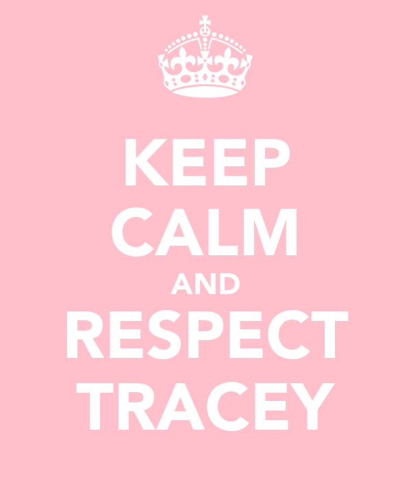 KEEP CALM AND RESPECT TRACEY