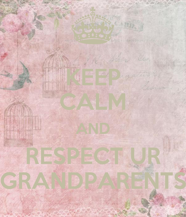 KEEP CALM AND RESPECT UR GRANDPARENTS