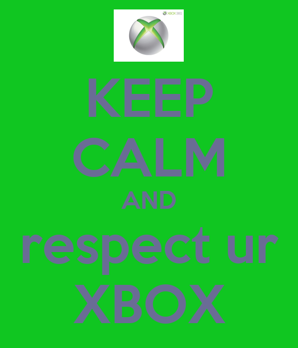 KEEP CALM AND respect ur XBOX