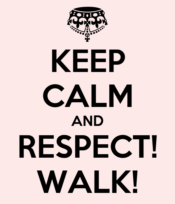 KEEP CALM AND RESPECT! WALK!