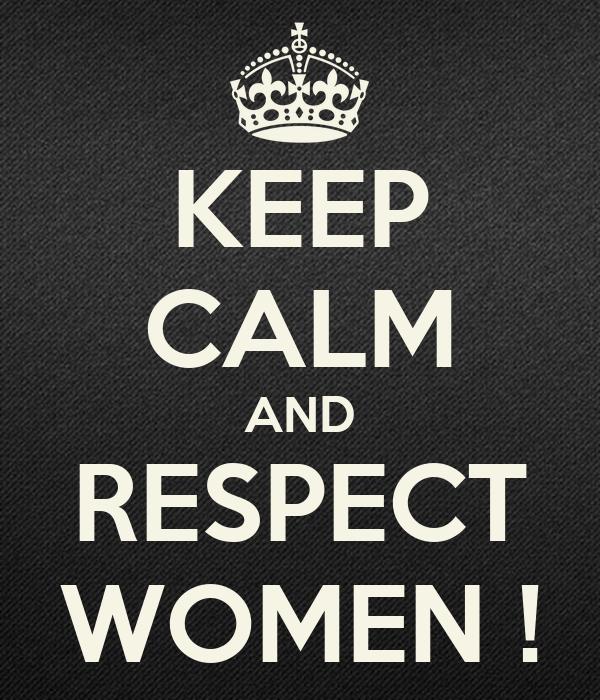 KEEP CALM AND RESPECT WOMEN !