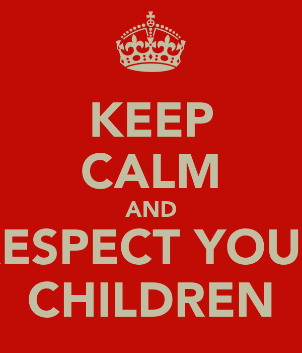 KEEP CALM AND RESPECT YOUR CHILDREN